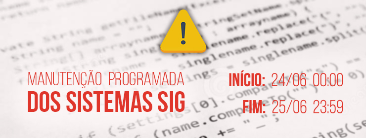Manutenção técnica dos sistemas SIG, com previsão de início às 0h e de término até às 23h59